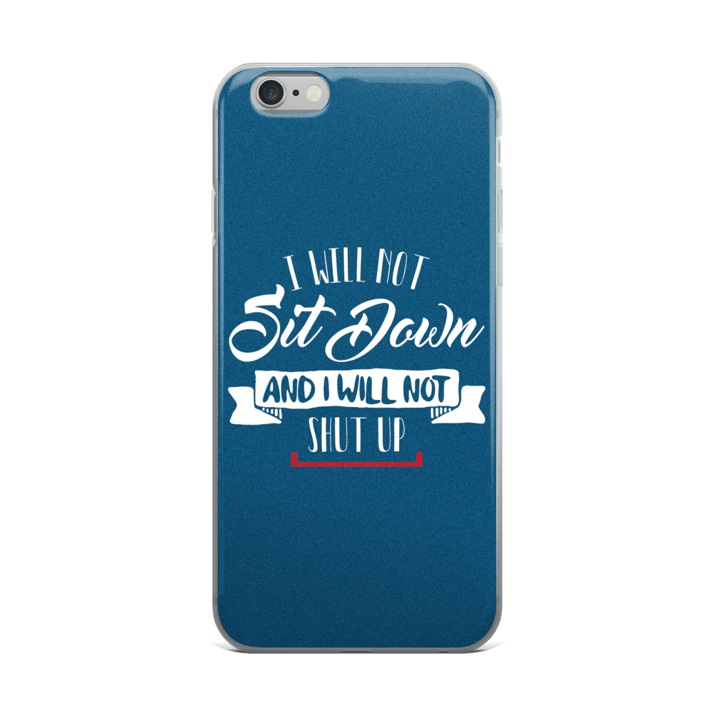 I Will Not Sit Down and I Will Not Shut Up iPhone 5/5s/Se, 6/6s, 6/6s Plus Case