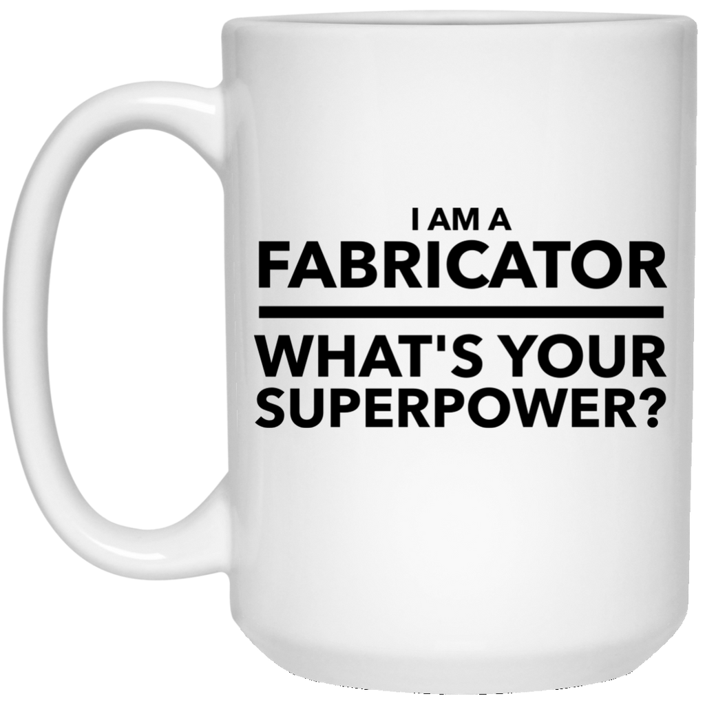 I Am A Fabricator What's Your Superpower 15 oz. Mug