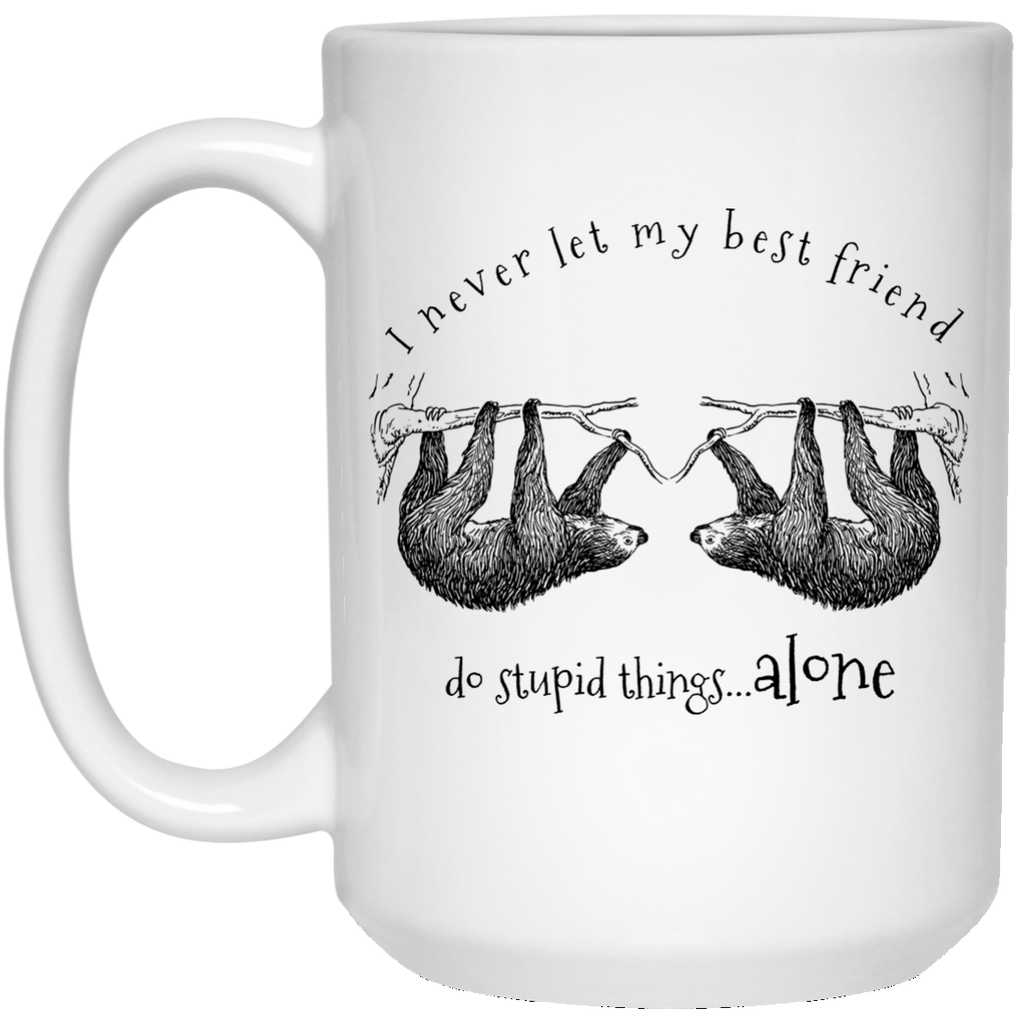 Sloth I Never Let My Best Friend Do Stupid Things Alone 15 oz. White Mug