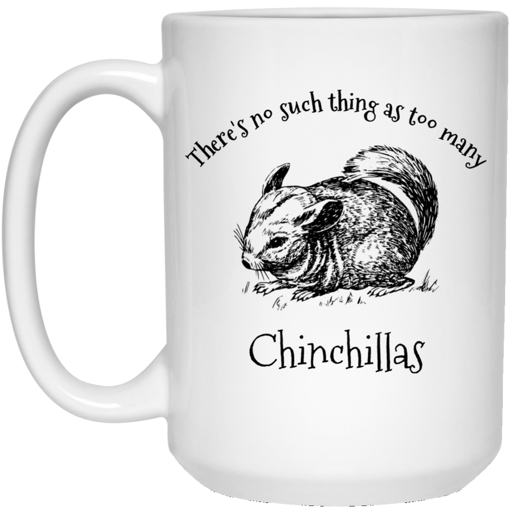 There's No Such Thing As Too Many Chinchillas 15 oz. Mug