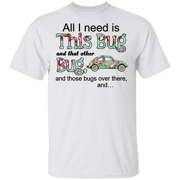 All I Need Is This Bug And That Other Bug, And Those Bugs Over There, And... - Volkswagen Beetle T-shirt