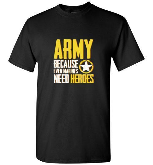 Army - Because Even Marines Need Heroes T-Shirt (Style 2)