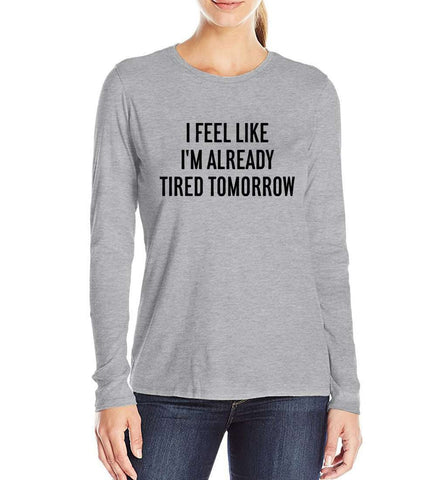 I Feel Like Tired Tomorrow Funny T-Shirt Long Sleeve Women Grey