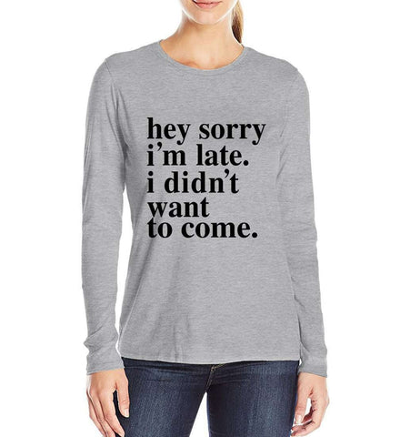 Hey Sorry I'm Late I Didn't Want To Come Letter Print Women T shirt