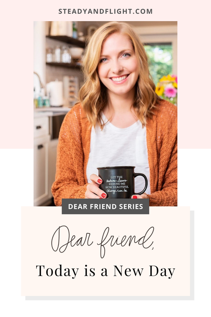 Dear Friend Series: Today is a New Day