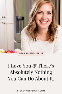 Dear Friend Series: I love you and there is absolutely nothing you can do about it!