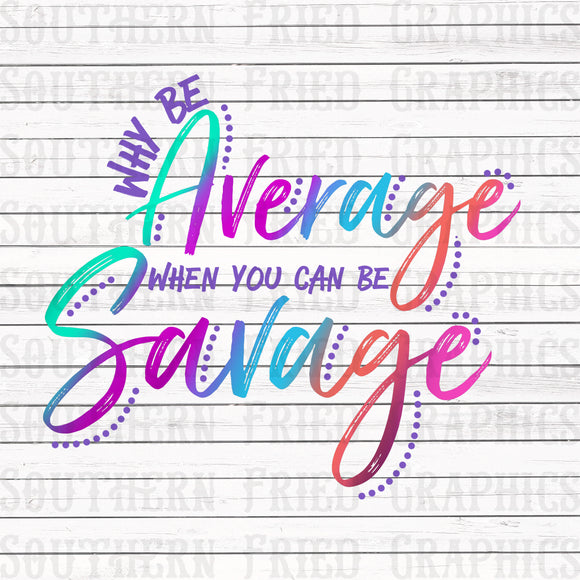 Why Be Average when you can be Savage Digital Graphic