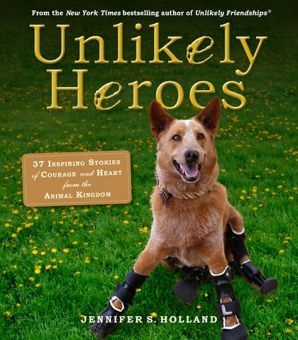 Unlikely Heroes - 37 Inspiring Stories of Courage from the Animal Kingdom