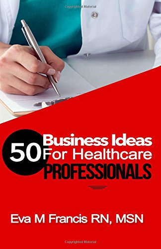50 BUSINESS IDEAS for Health Care Professionals: A Guide for Health Care Business Ownership