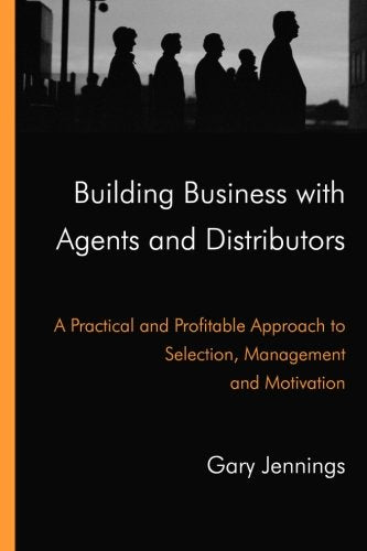 Building Business with Agents and Distributors. A Practical and Profitable Approach to Selection, Management and Motivation