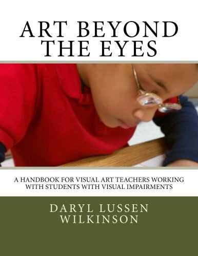 Art Beyond the Eyes: A Handbook For Visual Art Teachers Working with Students with Visual Impairments