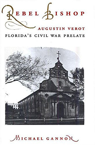Rebel Bishop: Augustin Verot, Florida's Civil War Prelate (Florida Sand Dollar Books)