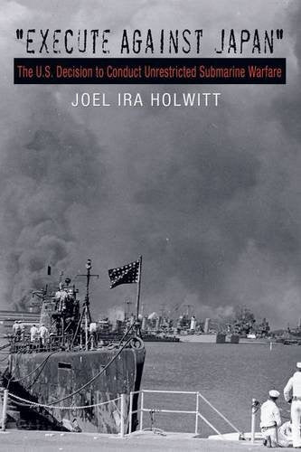 """Execute against Japan"": The U.S. Decision to Conduct Unrestricted Submarine Warfare (Williams-Ford Texas A&M University Military History Series)"
