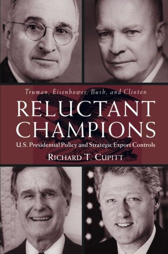 Reluctant Champions: U.S. Presidential Policy and Strategic Export Controls, Truman, Eisenhower, Bush and Clinton