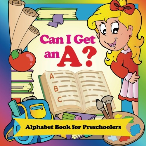 Can I Get an A? Alphabet Book for Preschoolers: Phonics for Kids Pre-K Edition (Baby & Toddler Alphabet Books)