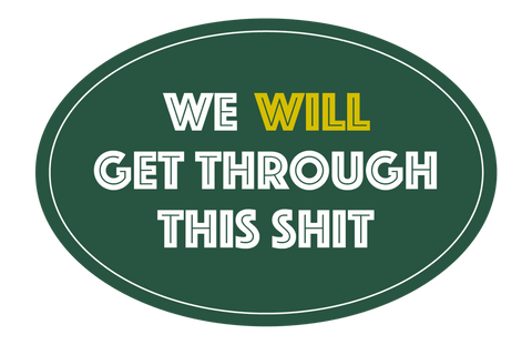 WE WILL GET THROUGH THIS SHIT STICKER