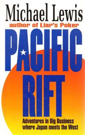 Pacific Rift - Adventures in Big Business Where Japan Meets the West by Michael Lewis