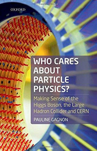 Who Cares about Particle Physics?. Making Sense of the Higgs Boson, the Large Hadron Collider, and CERN by Pauline Gagnon