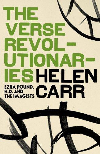 The Verse Revolutionaries: Ezra Pound, H.D. and The Imagists by Helen Carr