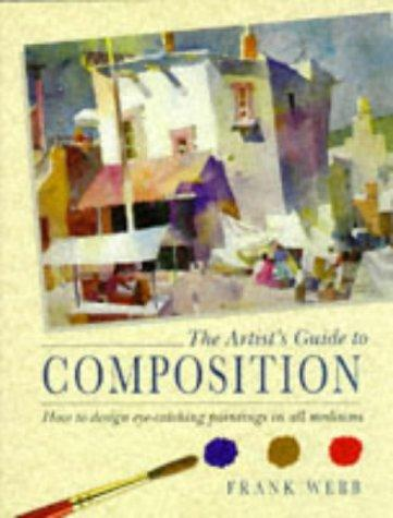 The Artist's Guide to Composition: How to Design Eye-Catching Paintings in All Mediums by Webb  Frank