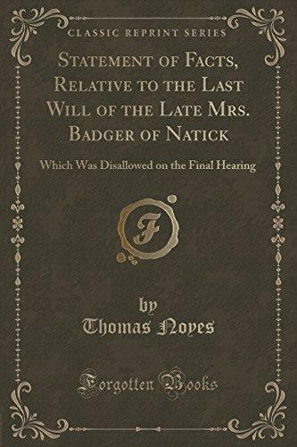 Statement of Facts, Relative to the Last Will of the Late Mrs. Badger of Natick: Which Was Disallowed on the Final Hearing by Thomas Noyes