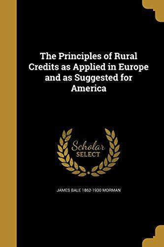 The Principles of Rural Credits as Applied in Europe and as Suggested for America by James Bale 1862-1930 Morman