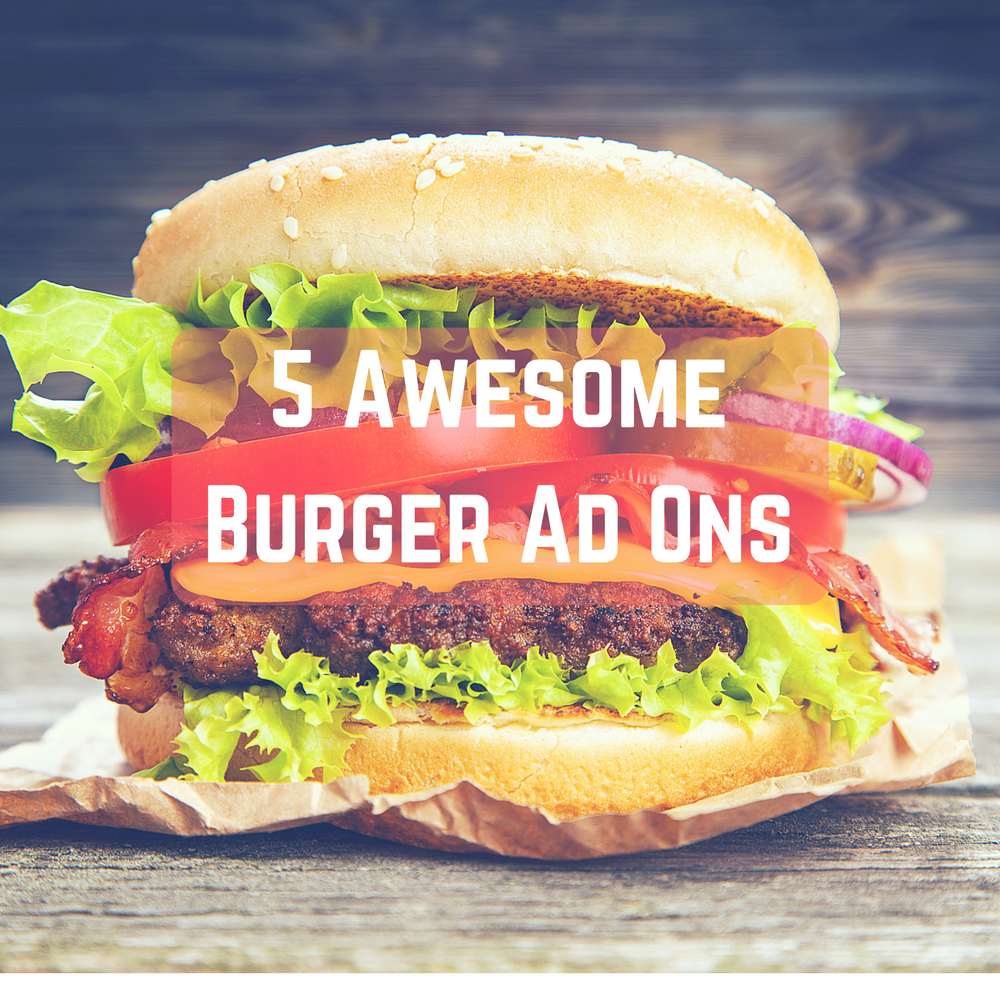 5 Awesome Burger Add Ons