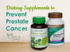 Dietary Supplements to Prevent Prostate Cancer