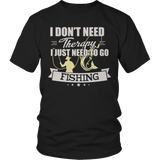 Limited Edition - I Don't Need Therapy I Just Need To Go Fishing
