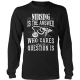 Limited Edition - Nursing Is The Answer Who Cares What The Question IS