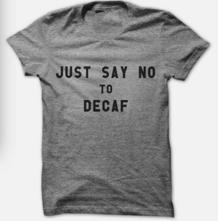 Just Say No To Decaf
