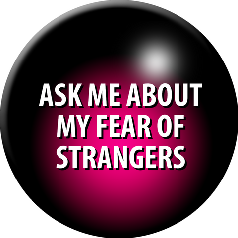 Ask Me About My Fear of Strangers pinback button