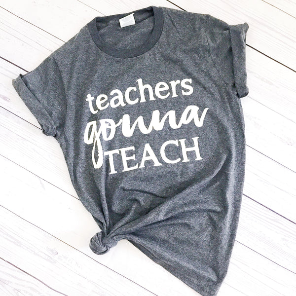 Teachers Gonna Teach- Tee
