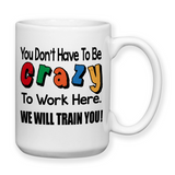 You Dont Have To Be Crazy To Work Here We Will Train You, Coffee Mug, Water Bottle, Travel Mug, Funny Work Cup, Funny Mug, Crazy Mug