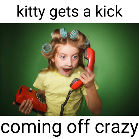 kitty get's a kick out of coming off crazy