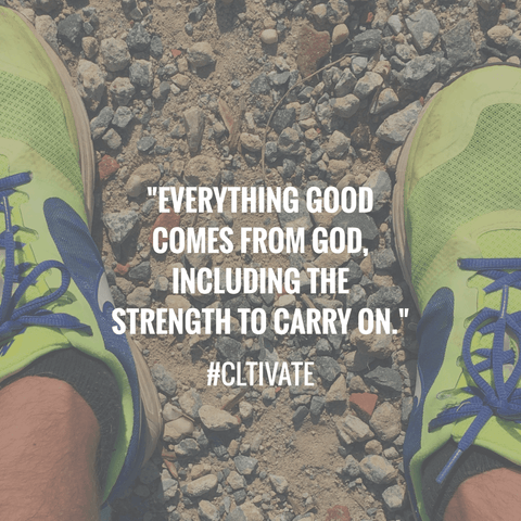 Everything good comes from God, including the strength to carry on.