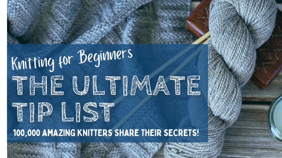 Knitting for Beginners: The Ultimate List of Tips  (From 100k Expert Knitters!)