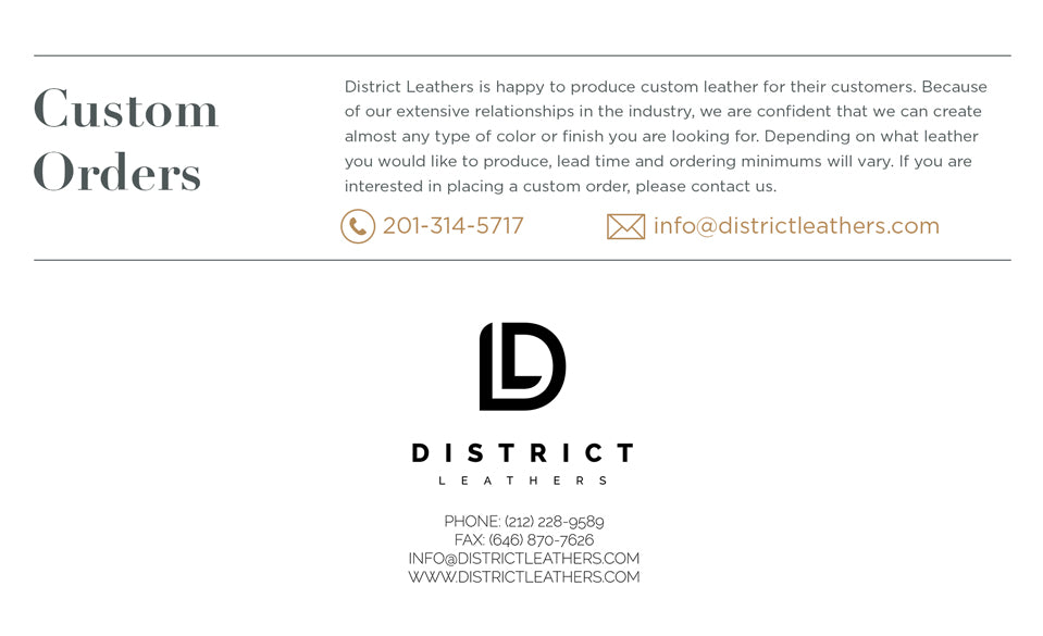 Custom Orders - Leather Buying Guide. District Leathers is happy to produce custom leather for their customers. Because of our extensive relationships in the industry, we are confident that we can create almost any type of color or finish you are looking for. Depending on what leather you would like to produce, lead time and ordering minimums will vary. If you are interested in placing a custom order, please contact us.