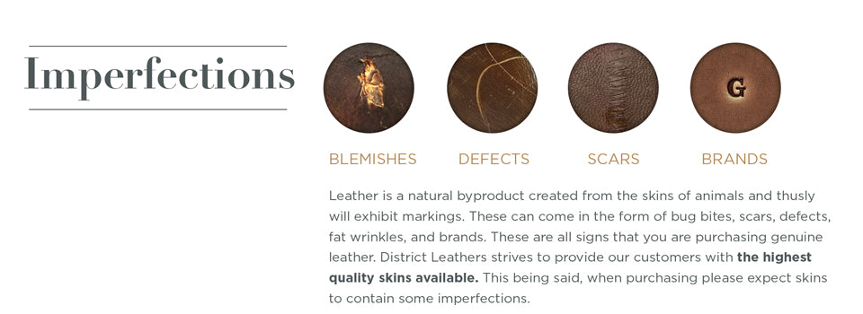 Imperfections - Leather Buying Guide. Leather is a natural byproduct created from the skins of animals and thusly will exhibit markings. These can come in the form of bug bites, scars, defects, fat wrinkles, and brands. These are all signs that you are purchasing genuine leather. District Leathers strives to provide our customers with the highest quality skins available. This being said, when purchasing please expect skins to contain some imperfections.