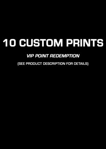 10 Custom Prints of Your Choice (VIP PT REDEMPTION ONLY)
