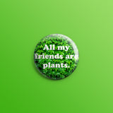 All My Friends Are Plants 1 1inch Pin