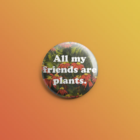 All My Friends Are Plants 2 1inch Pin