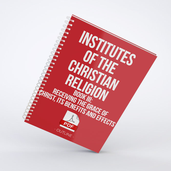 Outline - Institutes of the Christian Religion:<br>Book III: <em>Receiving the Grace of Christ, its Benefits and Effects</em> (PDF)