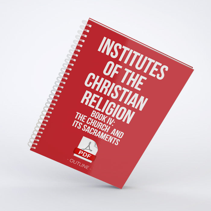 Outline - Institutes of the Christian Religion - Book IV: The Church and Its Sacraments (PDF)