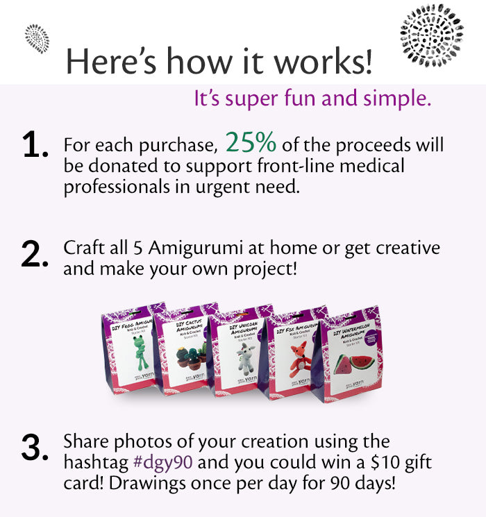 Here's how it works! It's super fun and simple. Step 1: For each purchase, 25% of proceeds will be donated to support front-line medical professionals in urgent need. Step 2: Craft all 5 Amigurumi kits at home or get creative and make your own project. Step 3: Share photos of your creation using the hashtag #dgy90 and you could win a $10 gift card. Drawings to take place once per day for 90 days.