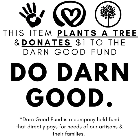 This item plants a tree and donates $1 to the Do Darn Good Fund, a company held fund which directly pays for the needs of our artisans and their families.