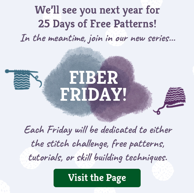 We'll see you next year for 25 Days of Free Patterns! In the meantime, join in our new series... FIBER FRIDAY! Each Friday will be dedicated to either the stitch challenge, free patterns, tutorials, or skill building techniques. Click here to visit the page.