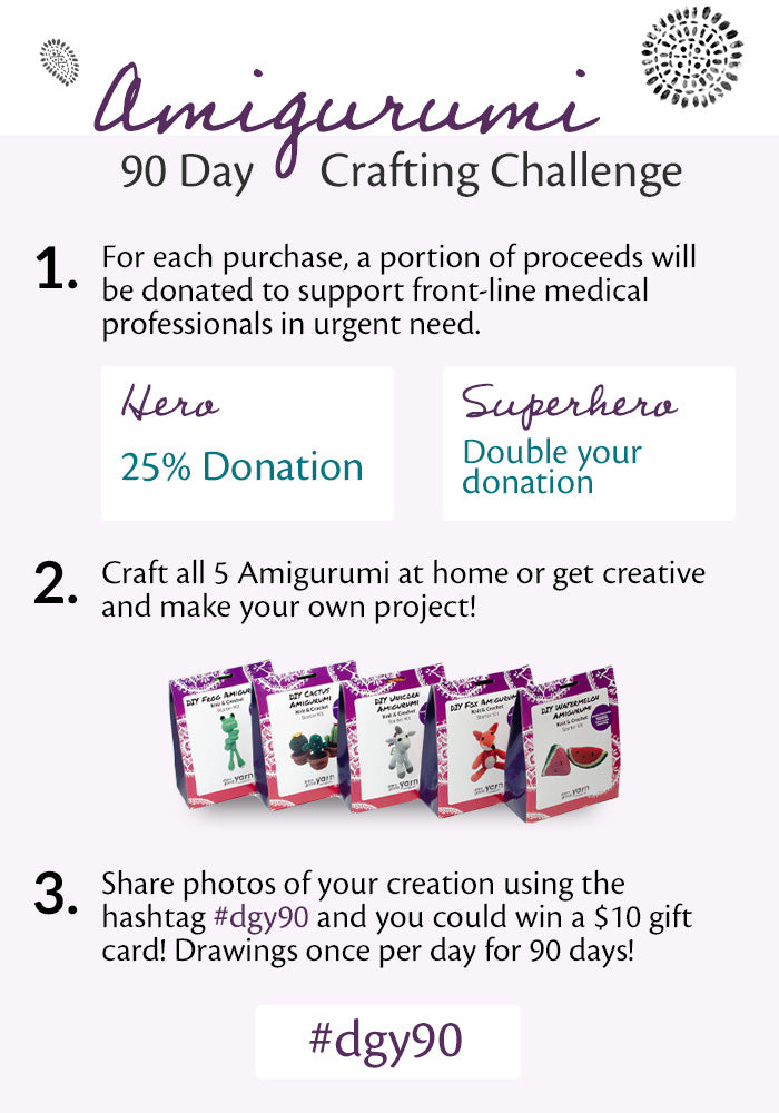 Amigurumi 90 Day Crafting Challenge. Step 1: For each purchase, a portion of proceeds will be donated to support front-line medical professionals in urgent need. For Hero level, 25% of the proceeds from each sale will be donated. For Superhero level, double your donation.  Step 2: Craft all 5 Amigurumi kits at home or get creative and make your own project. Step 3: Share photos of your creation using the hashtag #dgy90 and you could win a $10 gift card. Drawings to take place once per day for 90 days.