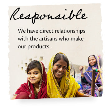 Responsible. We have direct relationships with the artisans who make our products.