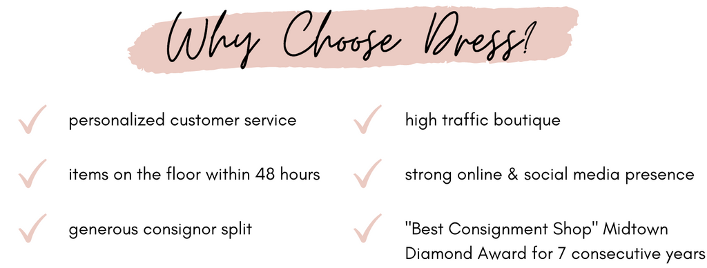 Why Choose Dress? Personalized Customer Service. Items on the floor within 48 hours. Generous Consignor Split. High Traffic Boutique. Strong Online and Social Media Presence. Best Consignment Shop Midtown Diamond Award for 7 consecutive years.